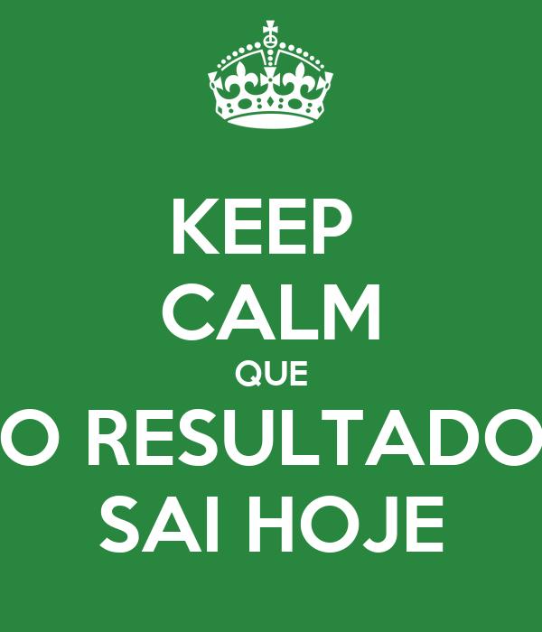 KEEP  CALM QUE O RESULTADO SAI HOJE
