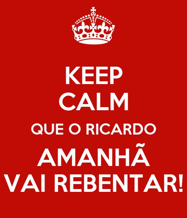 KEEP CALM QUE O RICARDO AMANHÃ VAI REBENTAR!