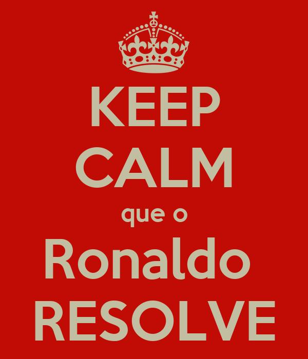 KEEP CALM que o Ronaldo  RESOLVE
