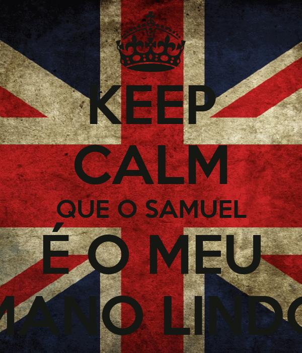KEEP CALM QUE O SAMUEL É O MEU MANO LINDO