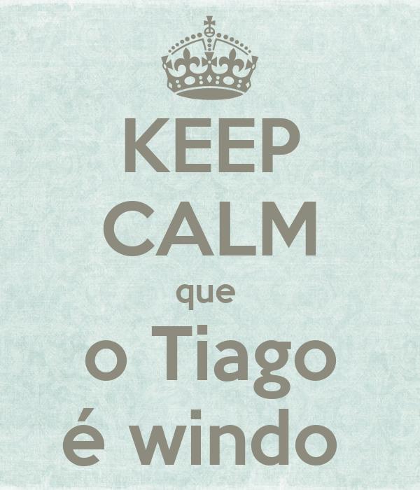 KEEP CALM que  o Tiago é windo