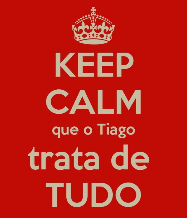 KEEP CALM que o Tiago trata de  TUDO