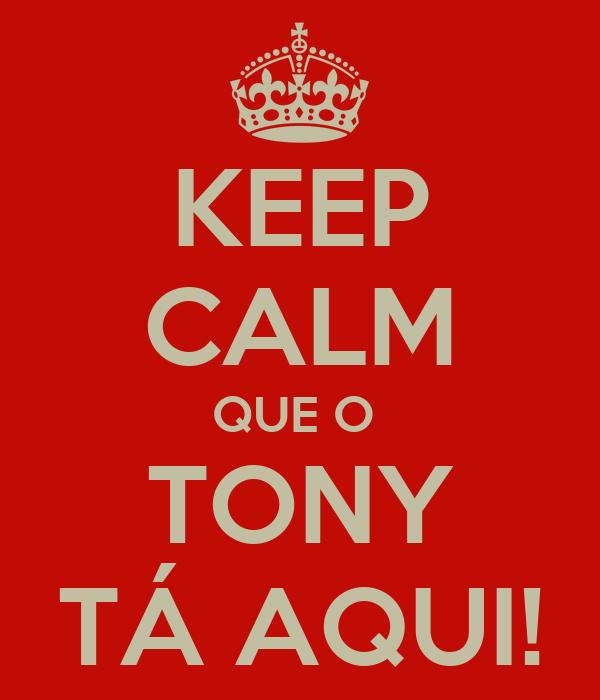 KEEP CALM QUE O  TONY TÁ AQUI!