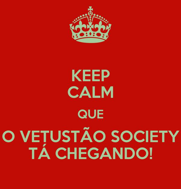 KEEP CALM QUE O VETUSTÃO SOCIETY TÁ CHEGANDO!