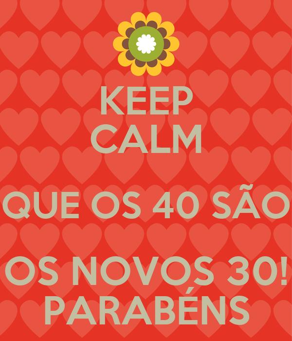 KEEP CALM QUE OS 40 SÃO OS NOVOS 30! PARABÉNS