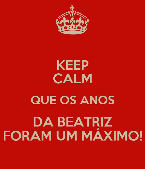 KEEP CALM QUE OS ANOS DA BEATRIZ FORAM UM MÁXIMO!