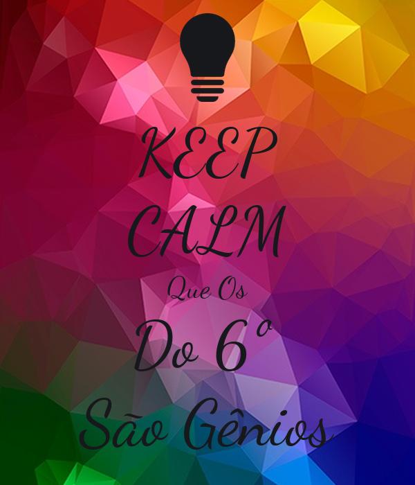 KEEP CALM Que Os Do 6º  São Gênios