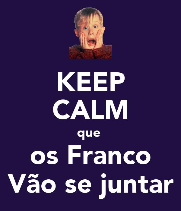 KEEP CALM que  os Franco Vão se juntar