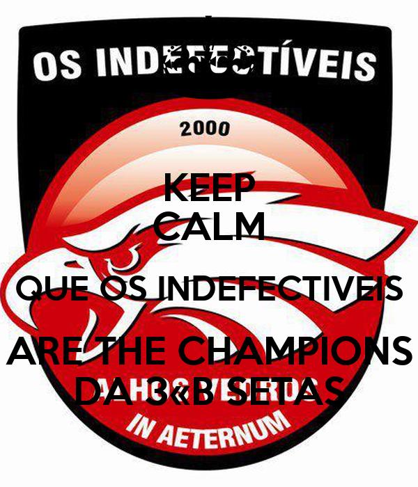 KEEP CALM QUE OS INDEFECTIVEIS ARE THE CHAMPIONS DA 3«B SETAS