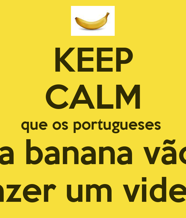 KEEP CALM que os portugueses  da banana vão  fazer um video