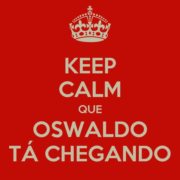 KEEP CALM QUE OSWALDO TÁ CHEGANDO