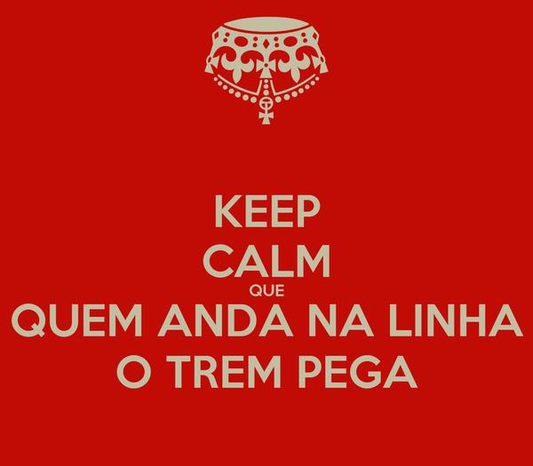 KEEP CALM QUE QUEM ANDA NA LINHA O TREM PEGA