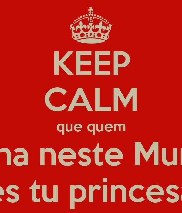 KEEP CALM que quem Reina neste Mundo és tu princesa