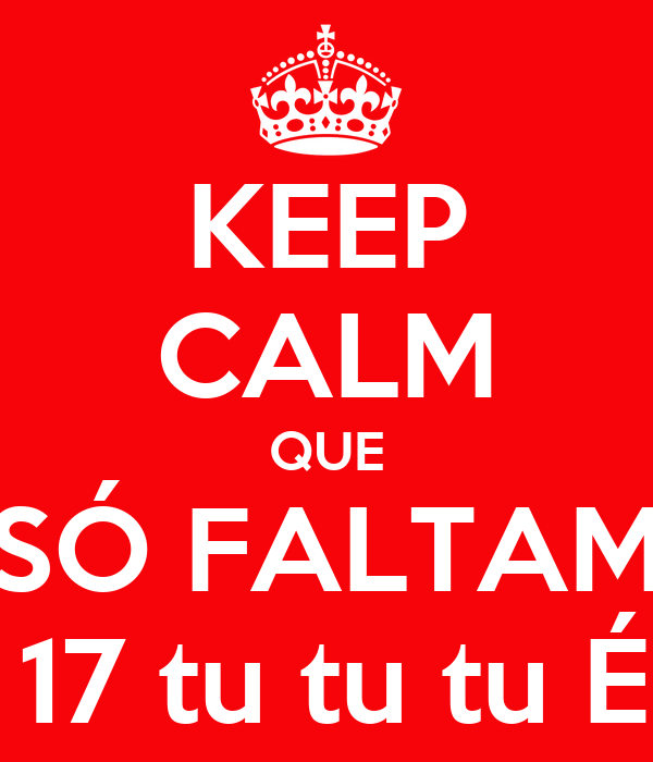 KEEP CALM QUE SÓ FALTAM 17 DIAS! É 17 tu tu tu É 17 tu tu tu