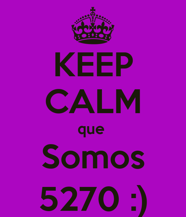 KEEP CALM que  Somos 5270 :)
