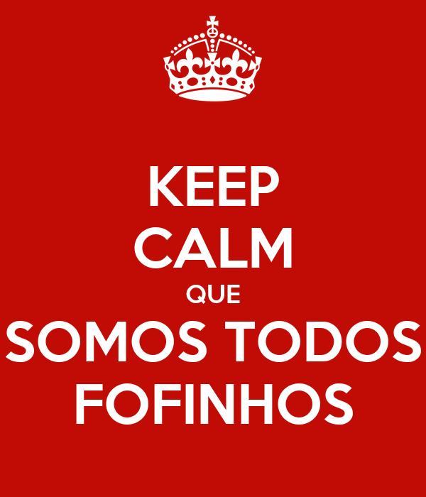 KEEP CALM QUE SOMOS TODOS FOFINHOS