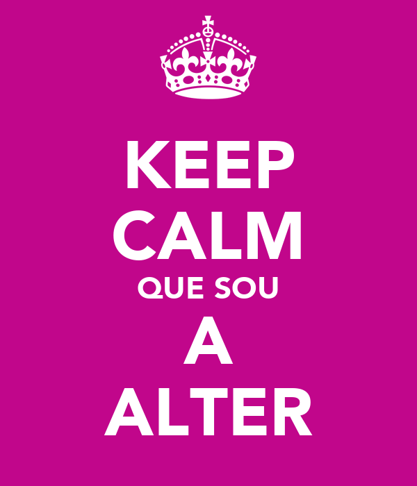KEEP CALM QUE SOU A ALTER