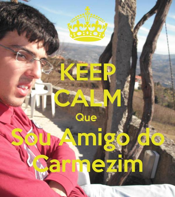 KEEP CALM Que  Sou Amigo do Carmezim