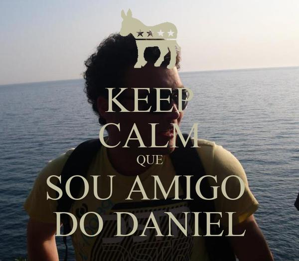 KEEP CALM QUE SOU AMIGO  DO DANIEL