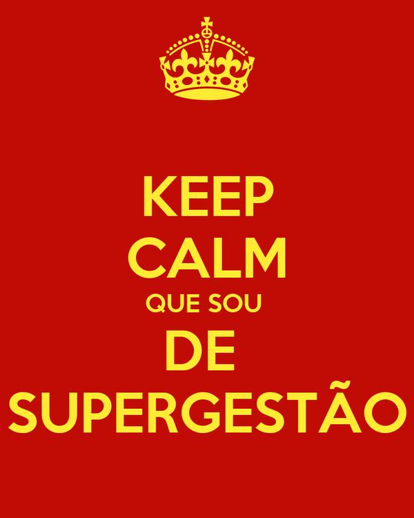 KEEP CALM QUE SOU  DE  SUPERGESTÃO