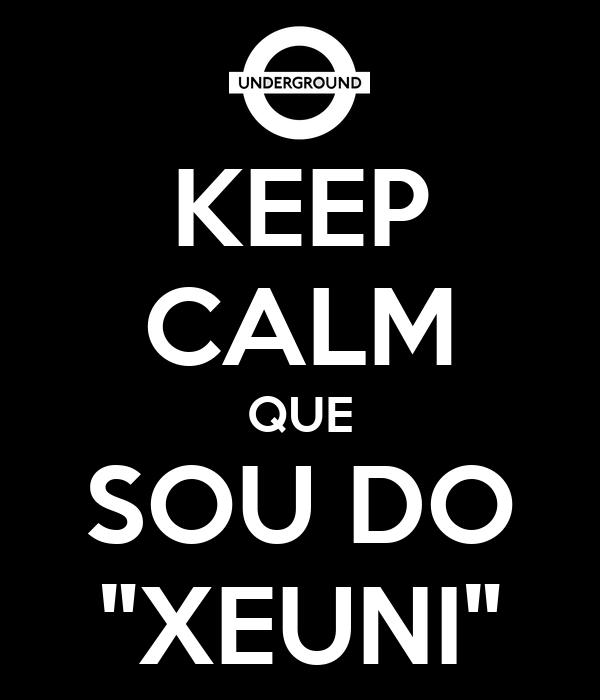 """KEEP CALM QUE SOU DO """"XEUNI"""""""