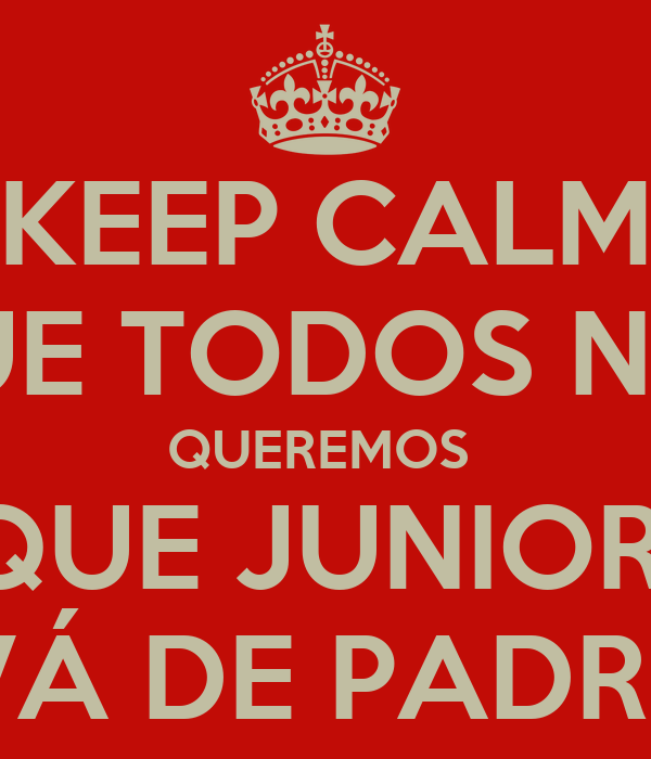 KEEP CALM QUE TODOS NÓS QUEREMOS  QUE JUNIOR  VÁ DE PADRE
