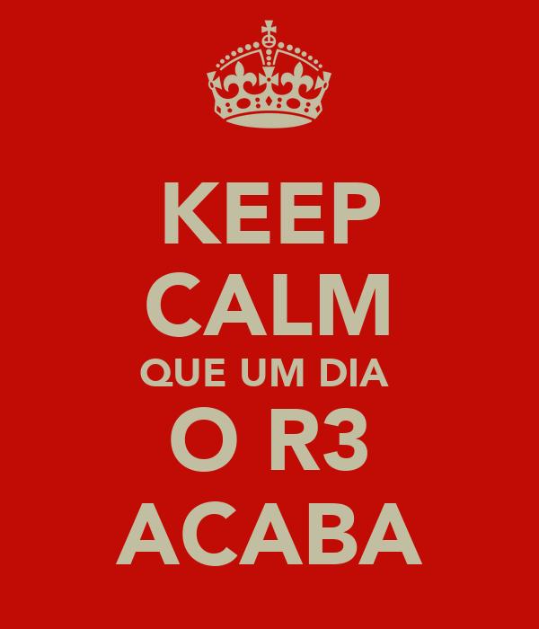 KEEP CALM QUE UM DIA  O R3 ACABA