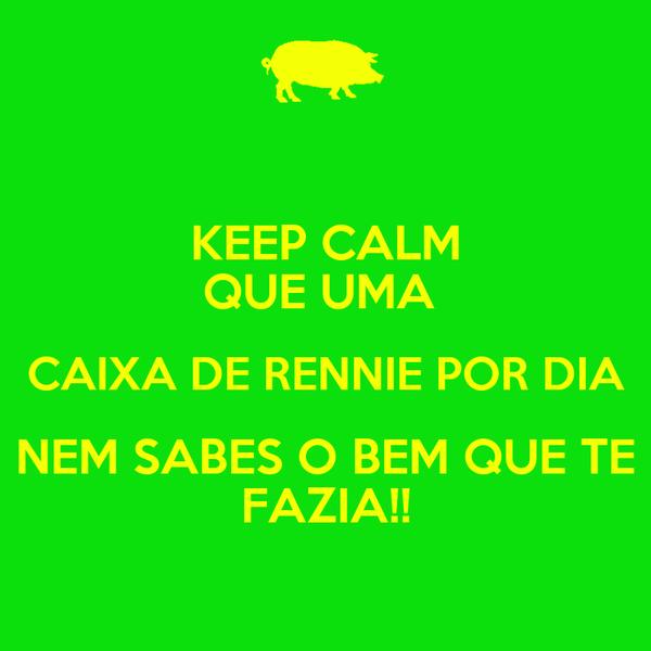 KEEP CALM QUE UMA  CAIXA DE RENNIE POR DIA NEM SABES O BEM QUE TE FAZIA!!