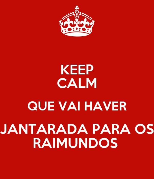 KEEP CALM QUE VAI HAVER JANTARADA PARA OS RAIMUNDOS