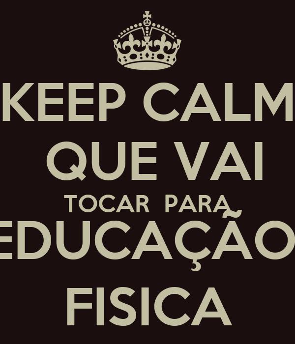 KEEP CALM  QUE VAI  TOCAR  PARA  EDUCAÇÃO   FISICA