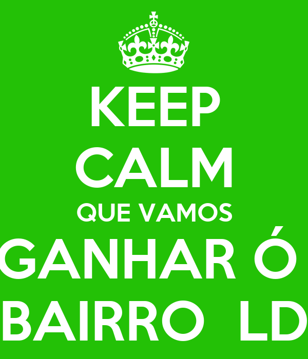KEEP CALM QUE VAMOS GANHAR Ó  BAIRRO  LD