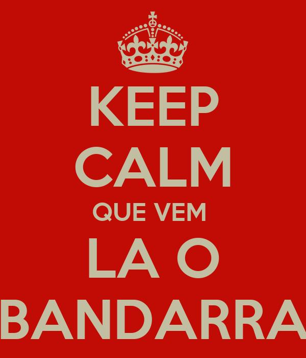 KEEP CALM QUE VEM  LA O BANDARRA