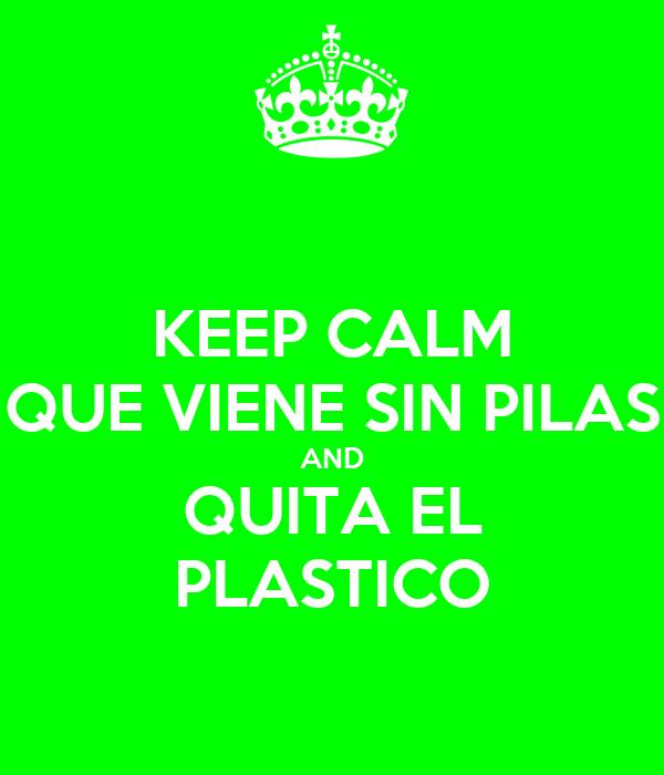KEEP CALM QUE VIENE SIN PILAS AND QUITA EL PLASTICO
