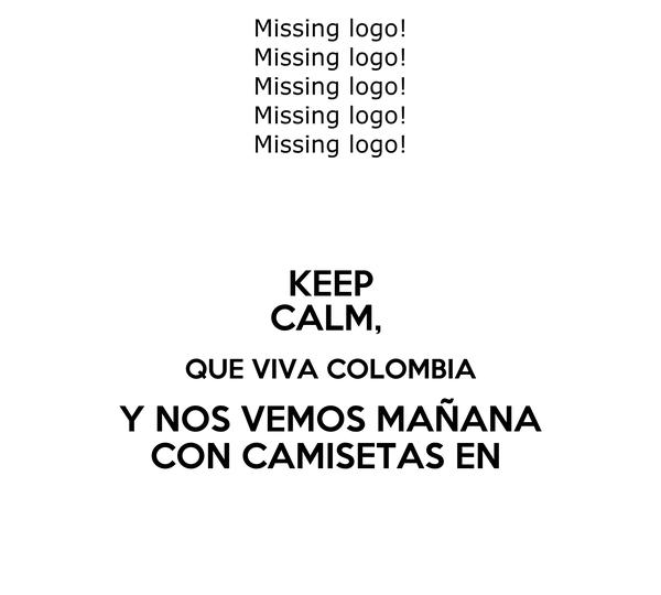 KEEP CALM,  QUE VIVA COLOMBIA Y NOS VEMOS MAÑANA CON CAMISETAS EN
