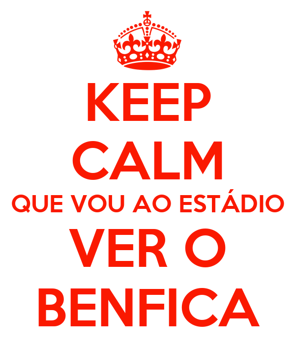 KEEP CALM QUE VOU AO ESTÁDIO VER O BENFICA