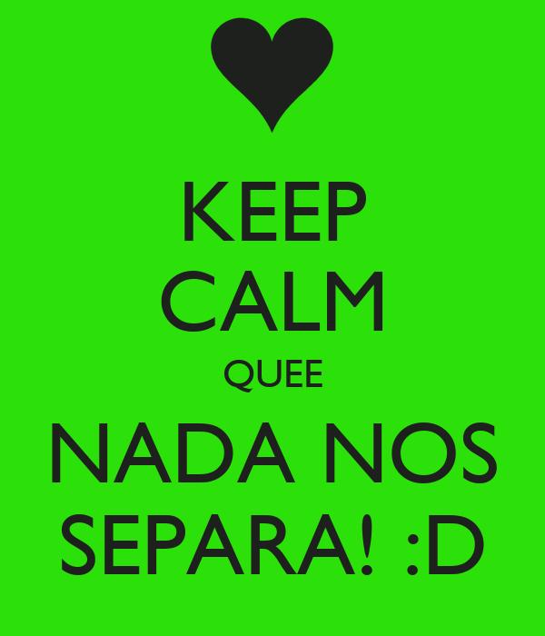 KEEP CALM QUEE NADA NOS SEPARA! :D