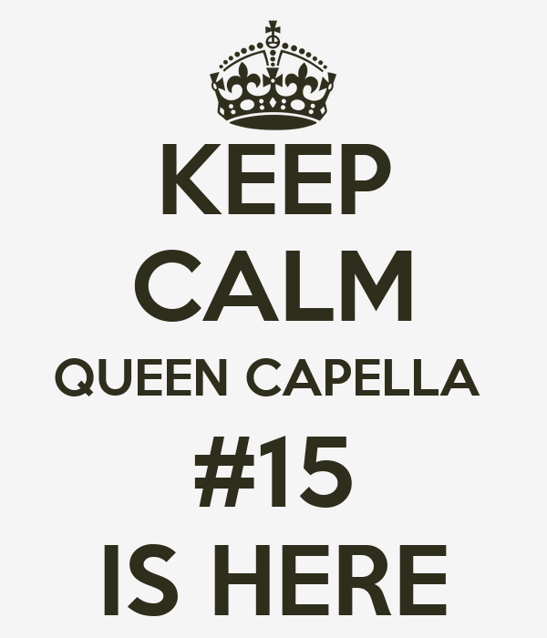 KEEP CALM QUEEN CAPELLA  #15 IS HERE