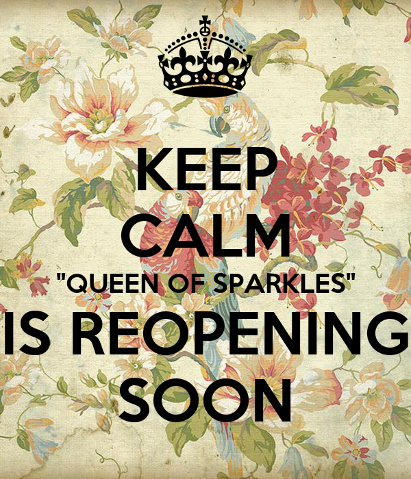 """KEEP CALM """"QUEEN OF SPARKLES"""" IS REOPENING SOON"""