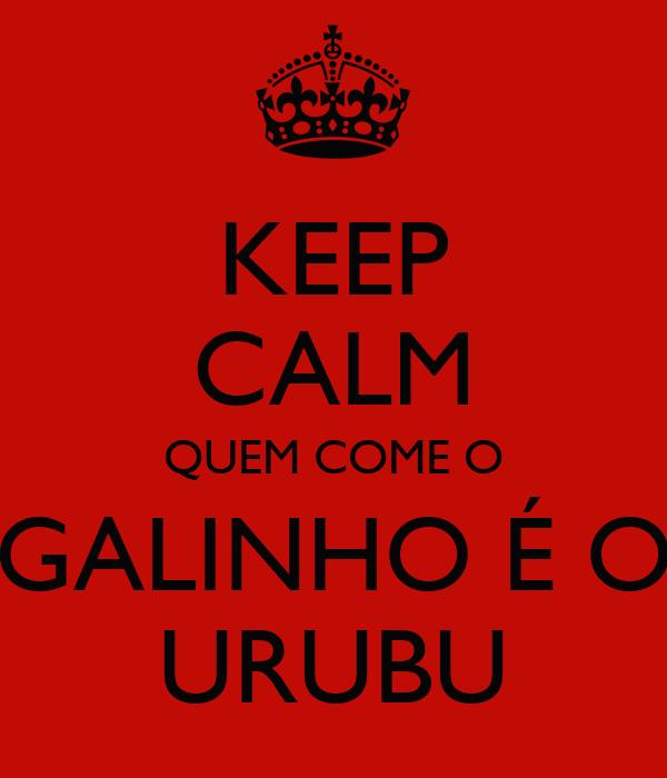 KEEP CALM QUEM COME O GALINHO É O URUBU