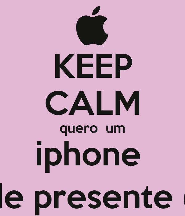 KEEP CALM quero  um iphone  de presente (: