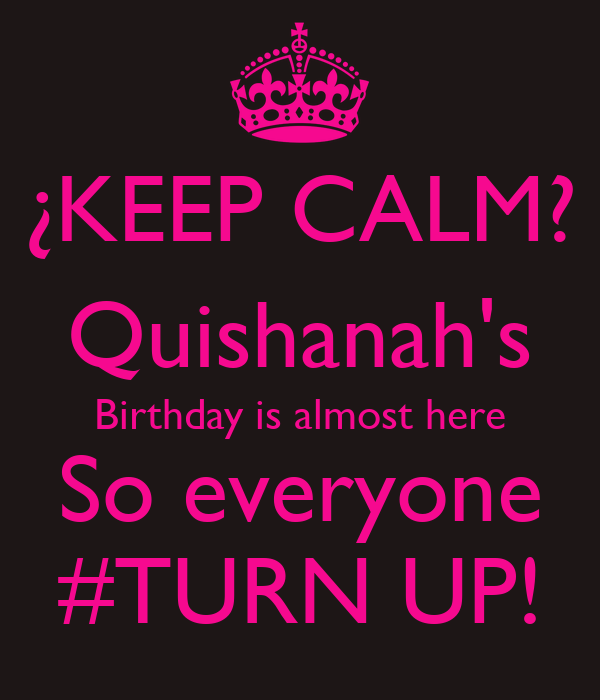 ¿KEEP CALM? Quishanah's Birthday is almost here So everyone #TURN UP!