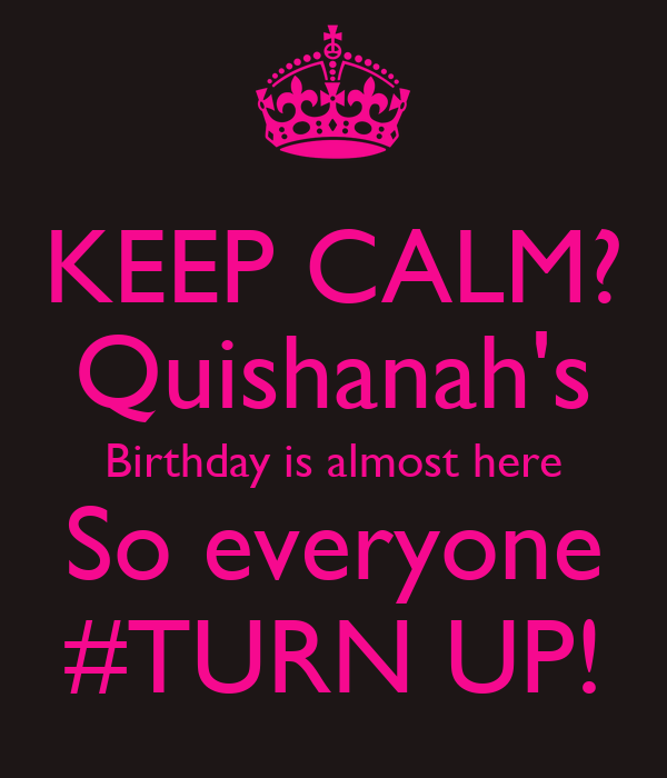 KEEP CALM? Quishanah's Birthday is almost here So everyone #TURN UP!