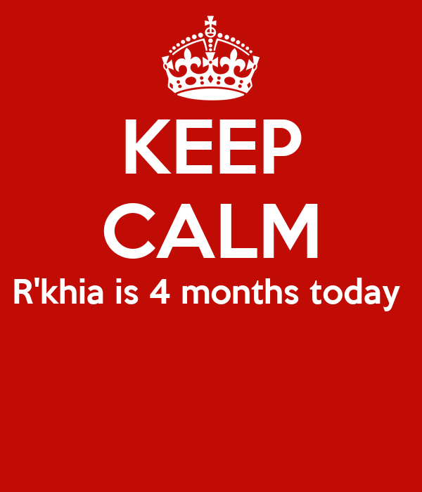KEEP CALM R'khia is 4 months today