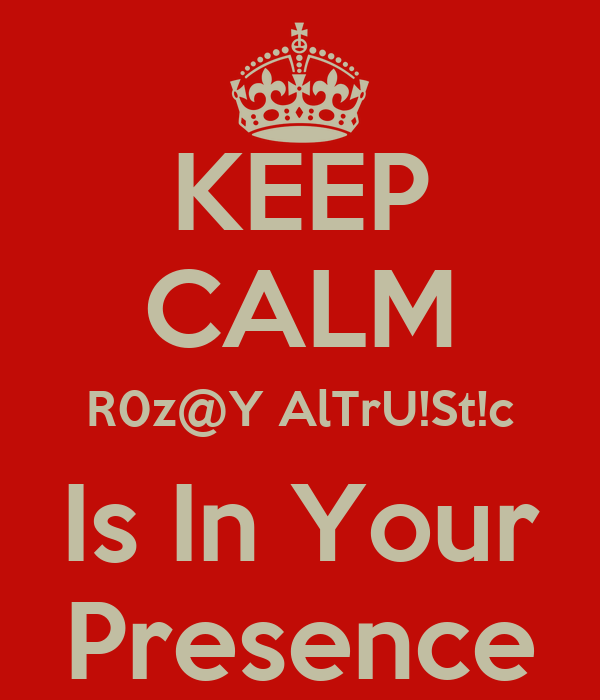 KEEP CALM R0z@Y AlTrU!St!c Is In Your Presence