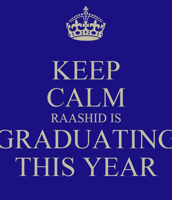 KEEP CALM RAASHID IS GRADUATING THIS YEAR