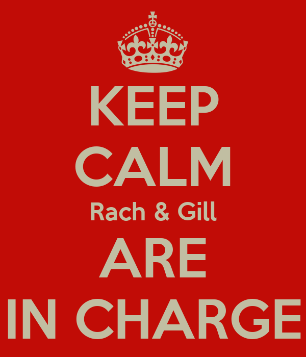 KEEP CALM Rach & Gill ARE IN CHARGE