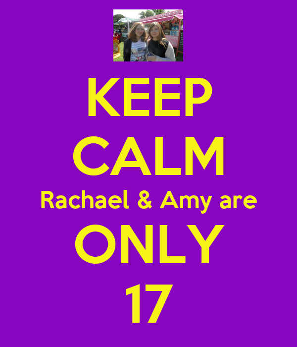 KEEP CALM Rachael & Amy are ONLY 17