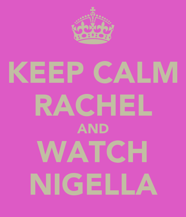 KEEP CALM RACHEL AND WATCH NIGELLA