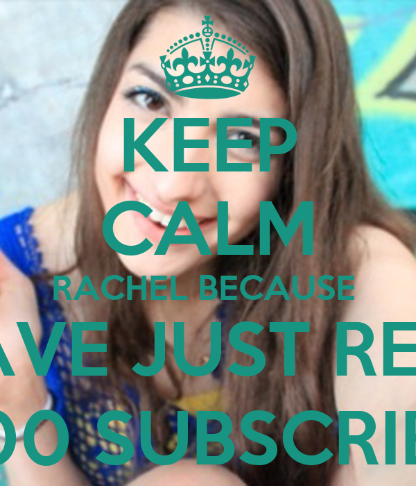 KEEP CALM RACHEL BECAUSE  YOU HAVE JUST REACHED  100,000 SUBSCRIBERS!!!