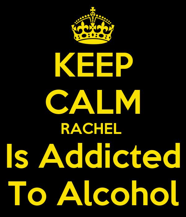 KEEP CALM RACHEL  Is Addicted To Alcohol